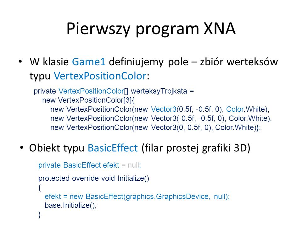 Pierwszy program XNA W klasie Game1 definiujemy pole – zbiór werteksów typu VertexPositionColor: private VertexPositionColor[] werteksyTrojkata =